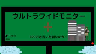 ウルトラワイドモニターは本当にFPSで有利なのか?【比較画像付き】